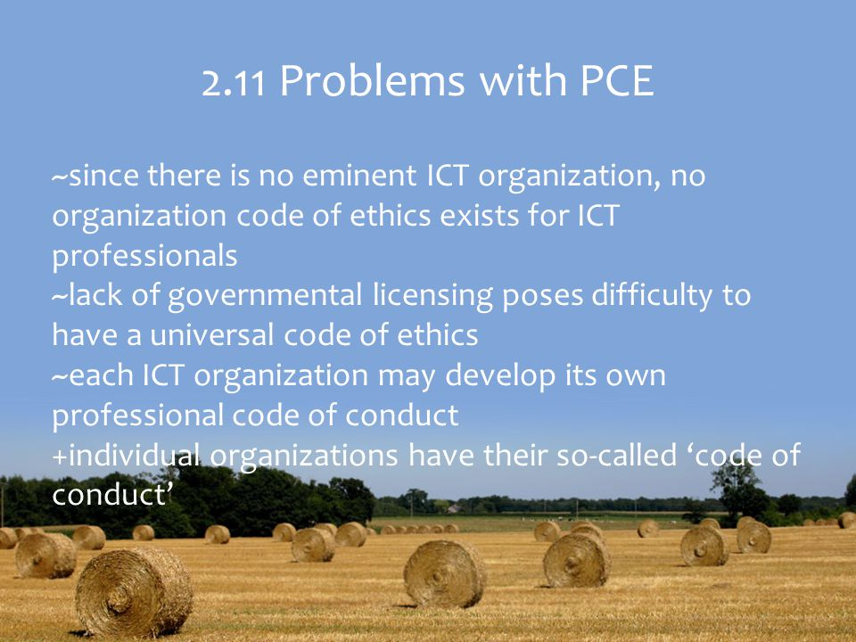 2.11 Problems with PCE ~since there is no eminent ICT organization, no organization code of ethics exists for ICT professionals.
