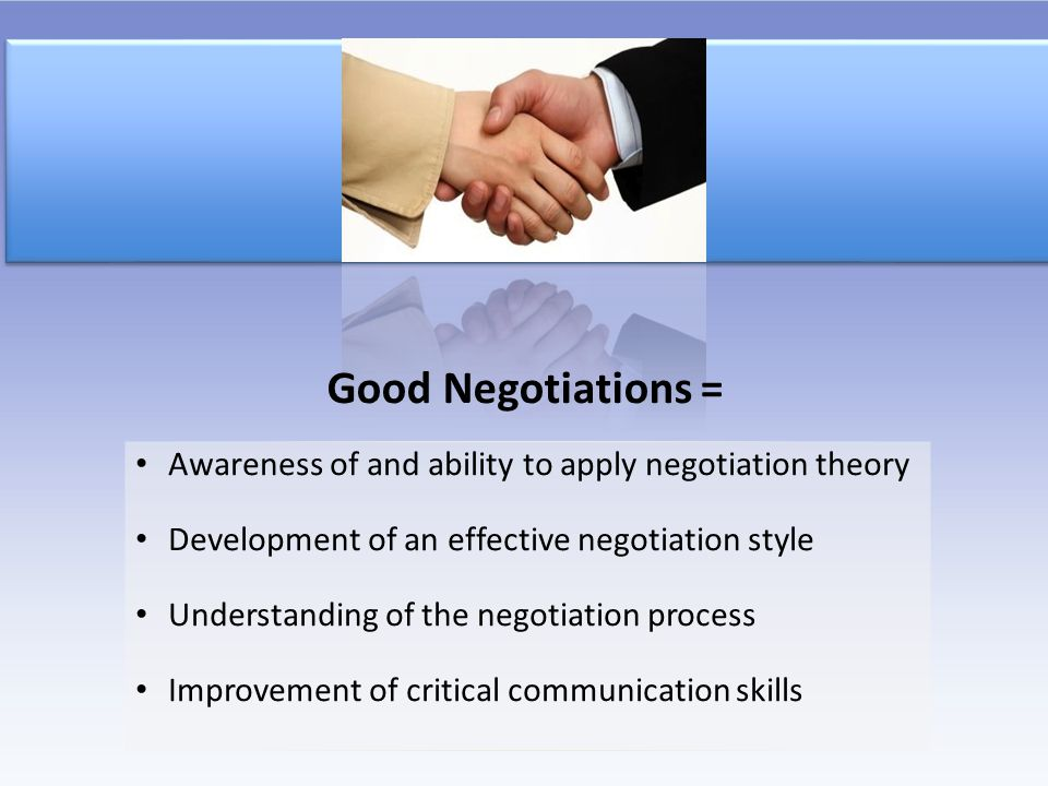 Good Negotiations = Awareness of and ability to apply negotiation theory. Development of an effective negotiation style.