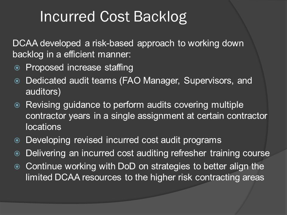 Incurred Cost Backlog DCAA developed a risk-based approach to working down backlog in a efficient manner: