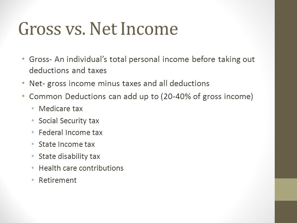 Gross vs. Net Income Gross- An individual's total personal income before taking out deductions and taxes.