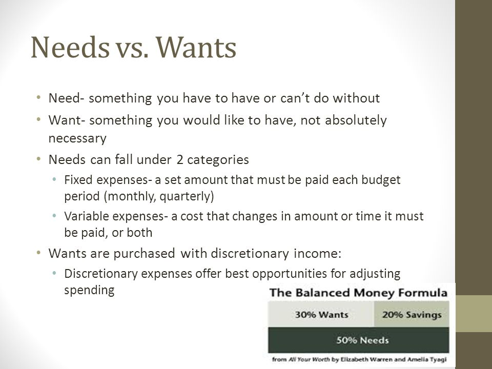 Needs vs. Wants Need- something you have to have or can't do without