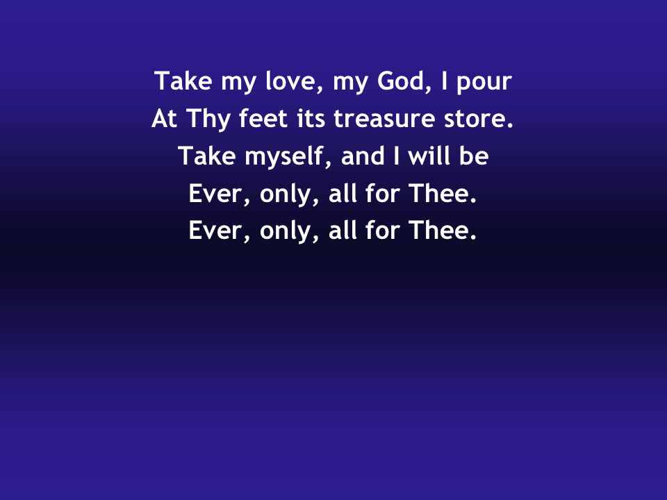 Take my love, my God, I pour At Thy feet its treasure store.