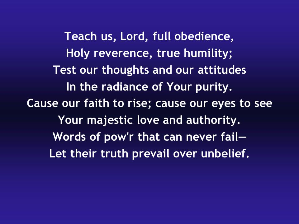 Teach us, Lord, full obedience, Holy reverence, true humility;
