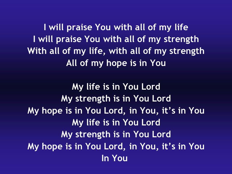 I will praise You with all of my life