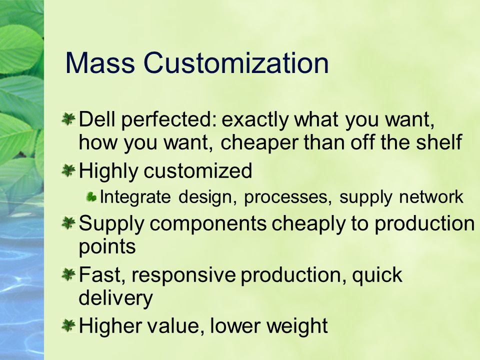 Mass Customization Dell perfected: exactly what you want, how you want, cheaper than off the shelf.