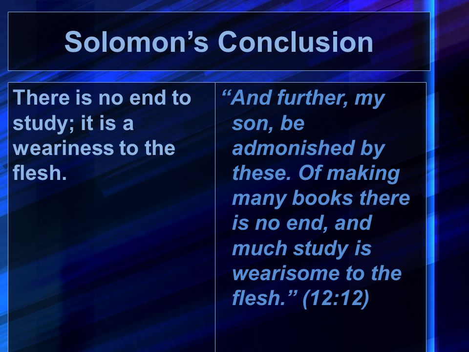 Solomon's Conclusion There is no end to study; it is a weariness to the flesh.