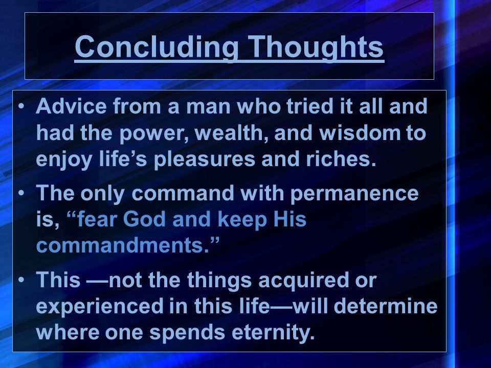 Concluding Thoughts Advice from a man who tried it all and had the power, wealth, and wisdom to enjoy life's pleasures and riches.