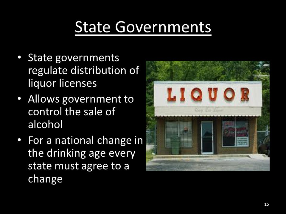 State Governments State governments regulate distribution of liquor licenses. Allows government to control the sale of alcohol.