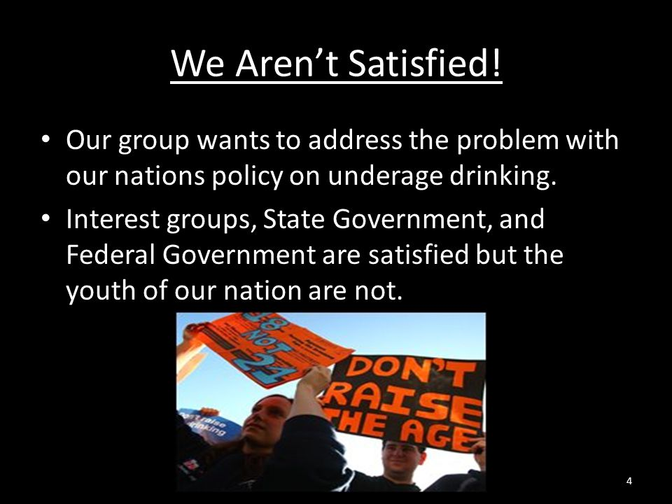 We Aren't Satisfied! Our group wants to address the problem with our nations policy on underage drinking.