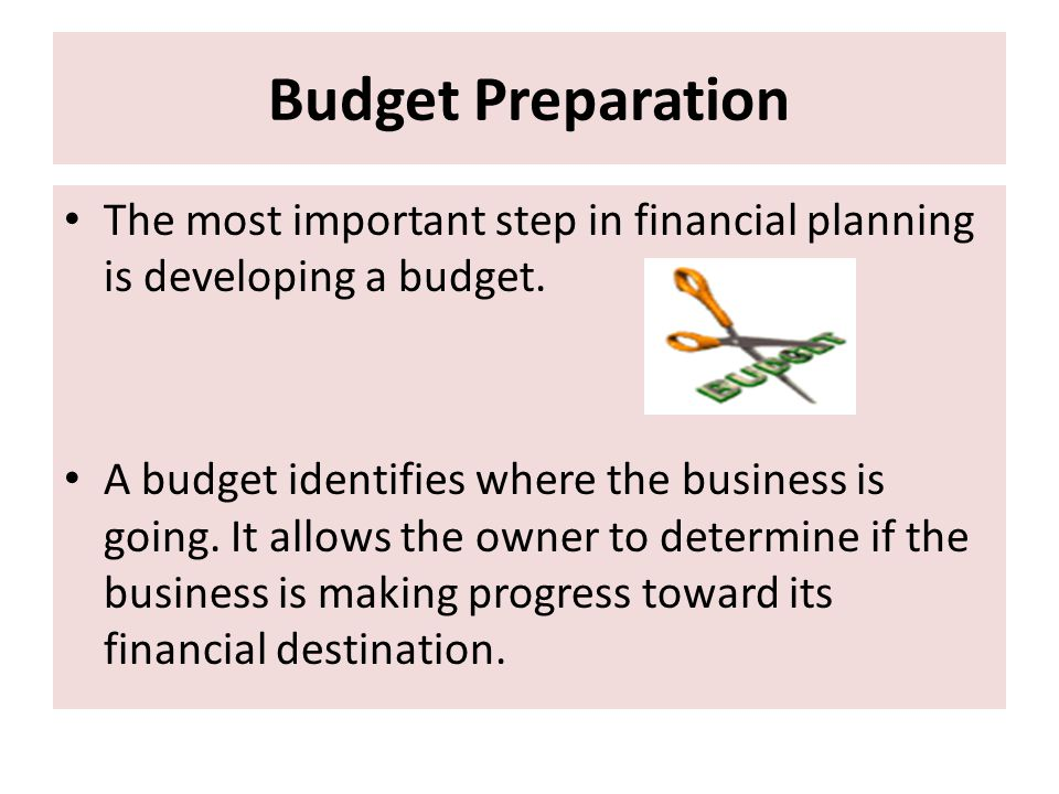 Budget Preparation The most important step in financial planning is developing a budget.