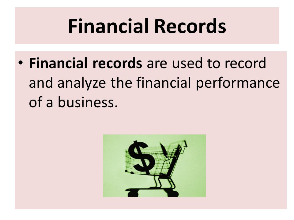 Financial Records Financial records are used to record and analyze the financial performance of a business.