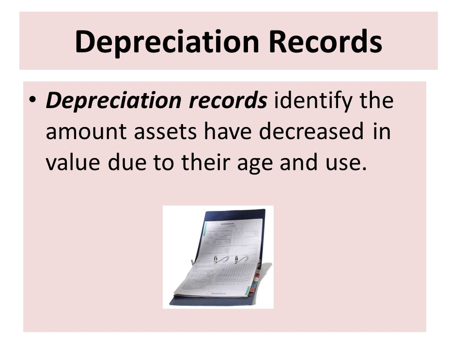 Depreciation Records Depreciation records identify the amount assets have decreased in value due to their age and use.