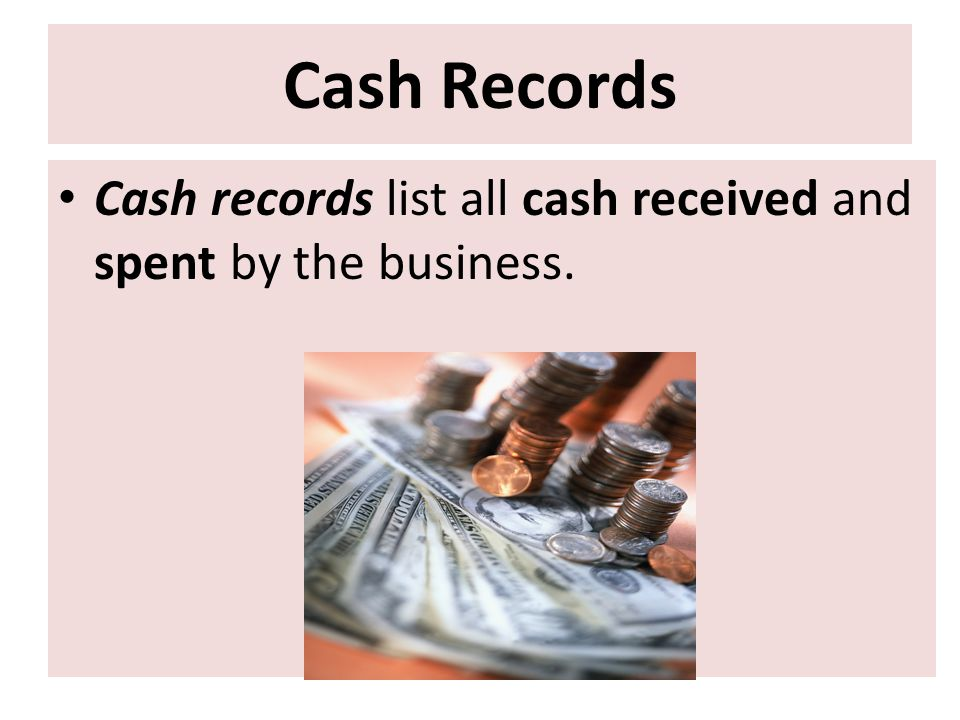Cash Records Cash records list all cash received and spent by the business.