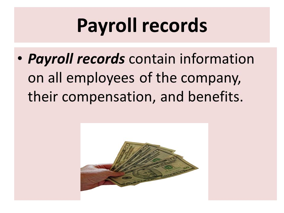 Payroll records Payroll records contain information on all employees of the company, their compensation, and benefits.