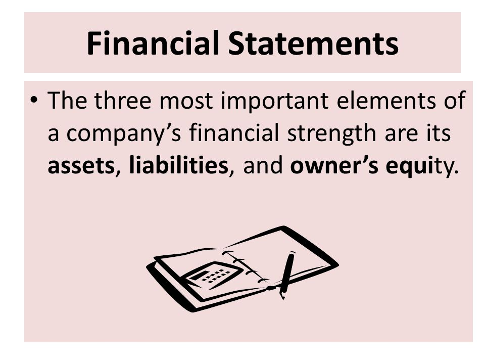 Financial Statements The three most important elements of a company's financial strength are its assets, liabilities, and owner's equity.