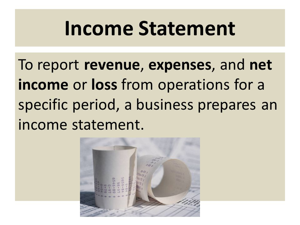 Income Statement To report revenue, expenses, and net income or loss from operations for a specific period, a business prepares an income statement.