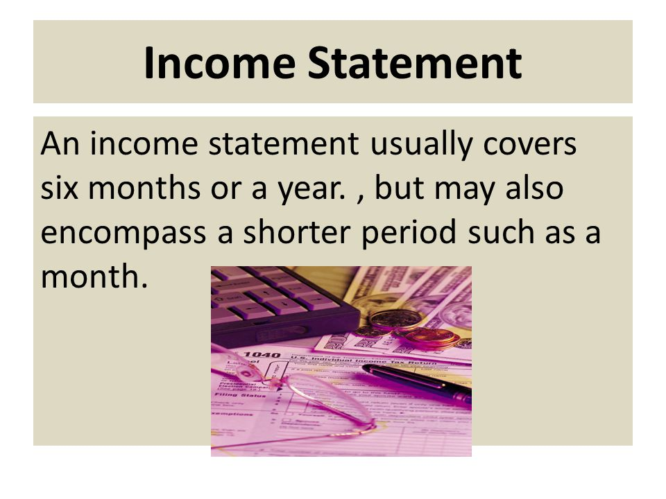 Income Statement An income statement usually covers six months or a year.