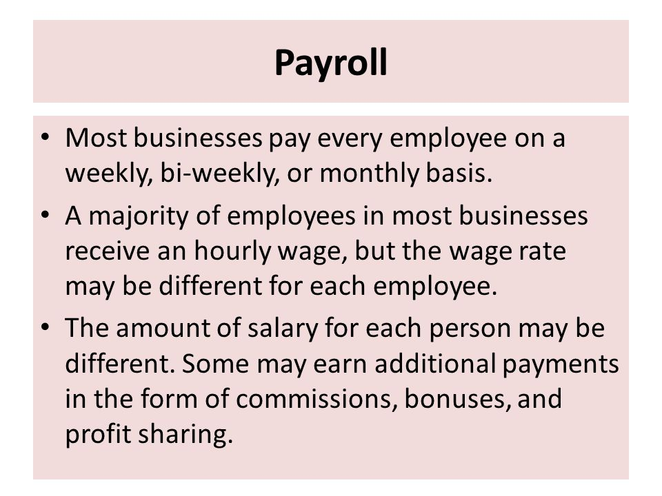 Payroll Most businesses pay every employee on a weekly, bi-weekly, or monthly basis.