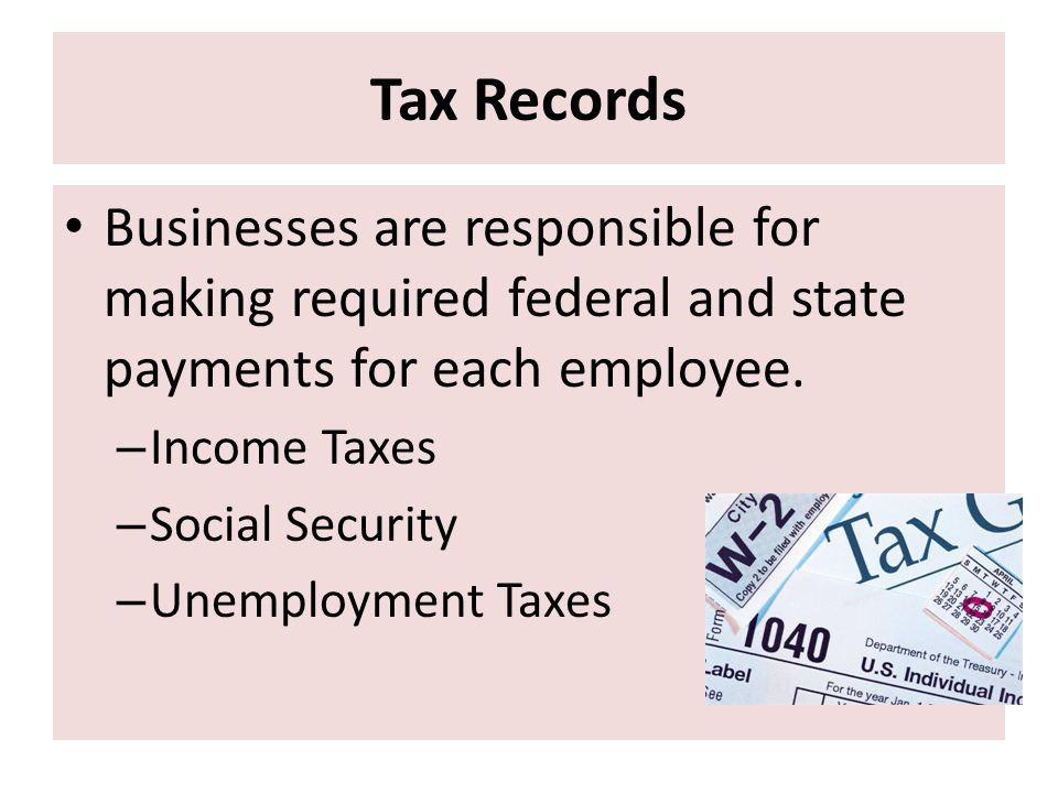 Tax Records Businesses are responsible for making required federal and state payments for each employee.