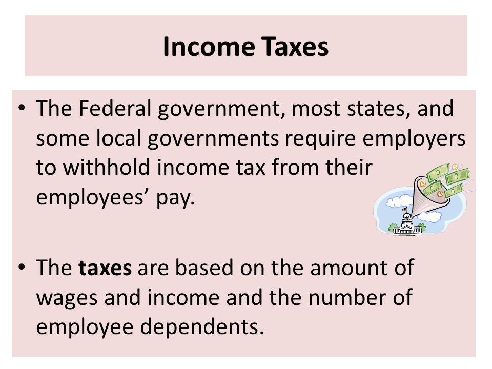 Income Taxes The Federal government, most states, and some local governments require employers to withhold income tax from their employees' pay.