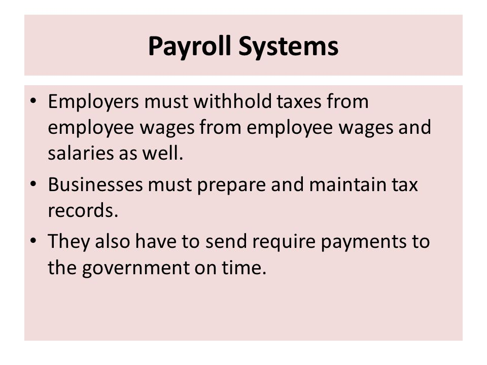 Payroll Systems Employers must withhold taxes from employee wages from employee wages and salaries as well.