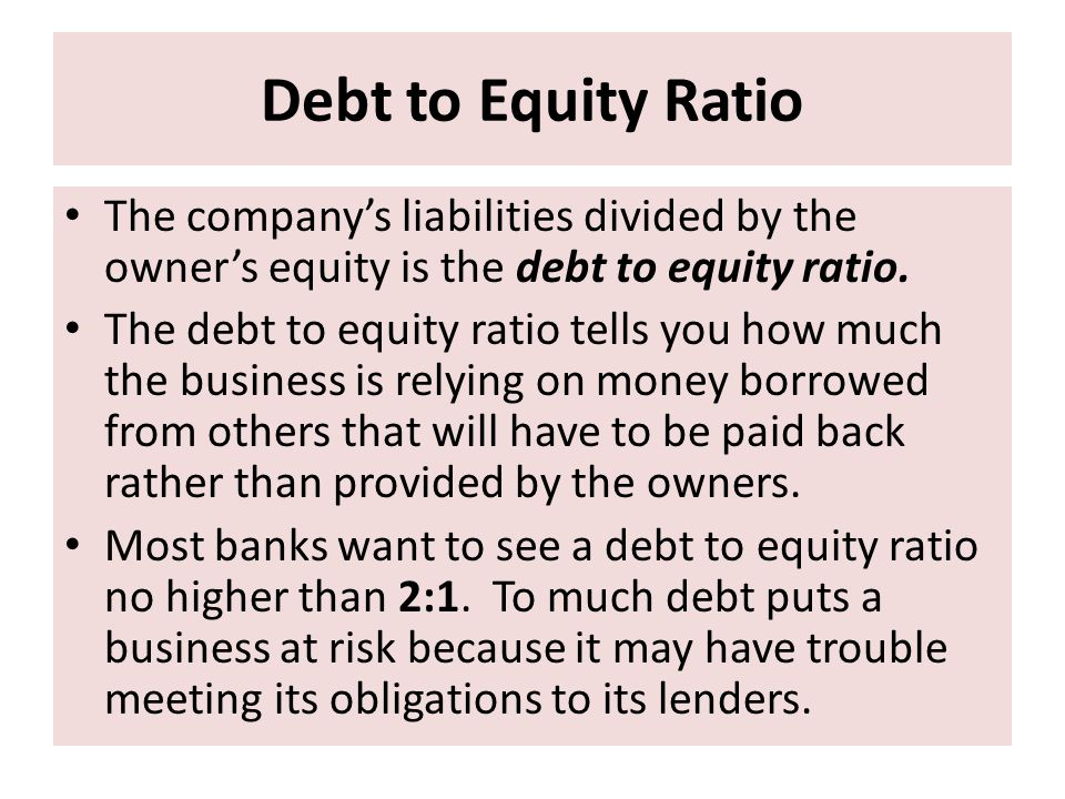 Debt to Equity Ratio The company's liabilities divided by the owner's equity is the debt to equity ratio.