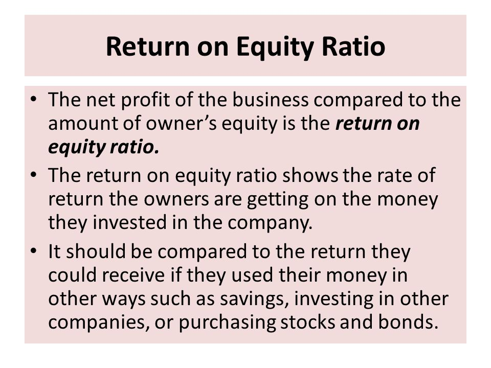 Return on Equity Ratio The net profit of the business compared to the amount of owner's equity is the return on equity ratio.