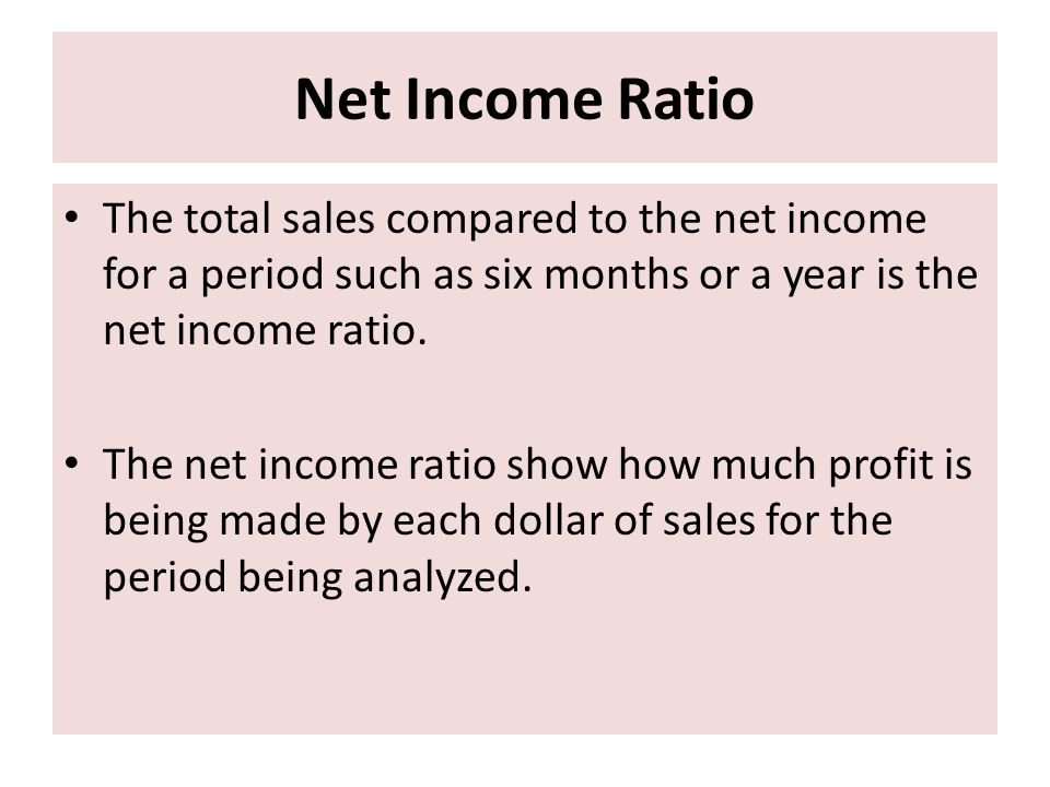Net Income Ratio The total sales compared to the net income for a period such as six months or a year is the net income ratio.