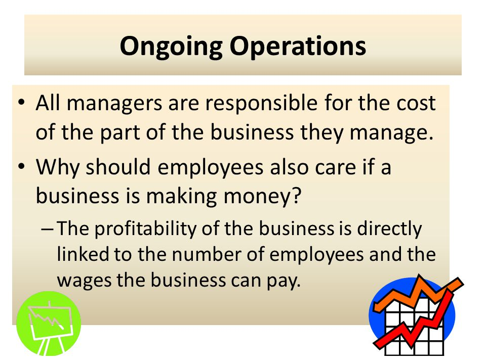 Ongoing Operations All managers are responsible for the cost of the part of the business they manage.