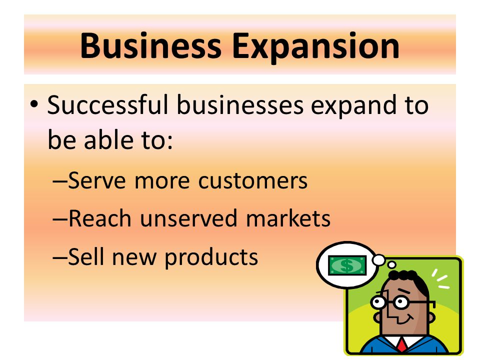 Business Expansion Successful businesses expand to be able to: