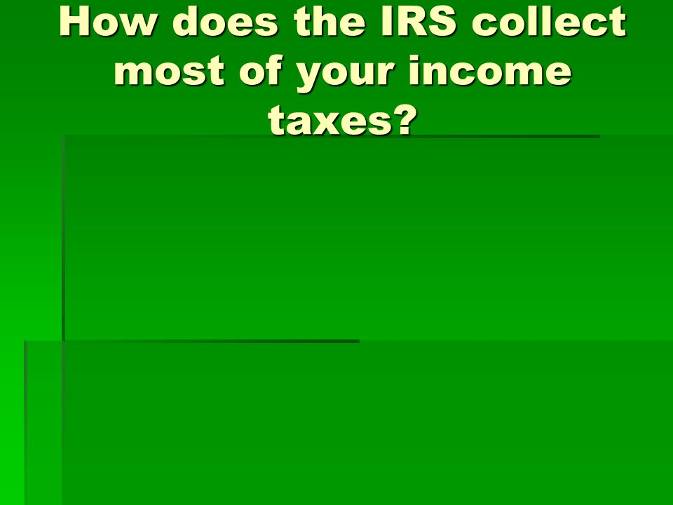 How does the IRS collect most of your income taxes