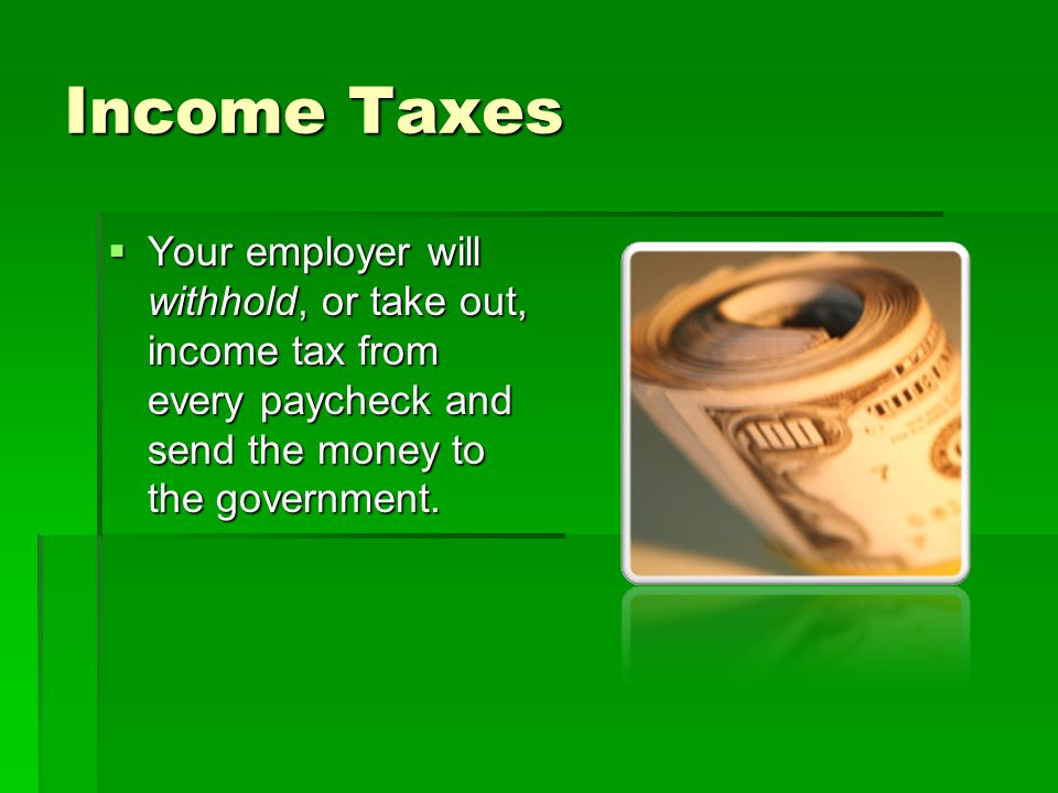 Income Taxes Your employer will withhold, or take out, income tax from every paycheck and send the money to the government.