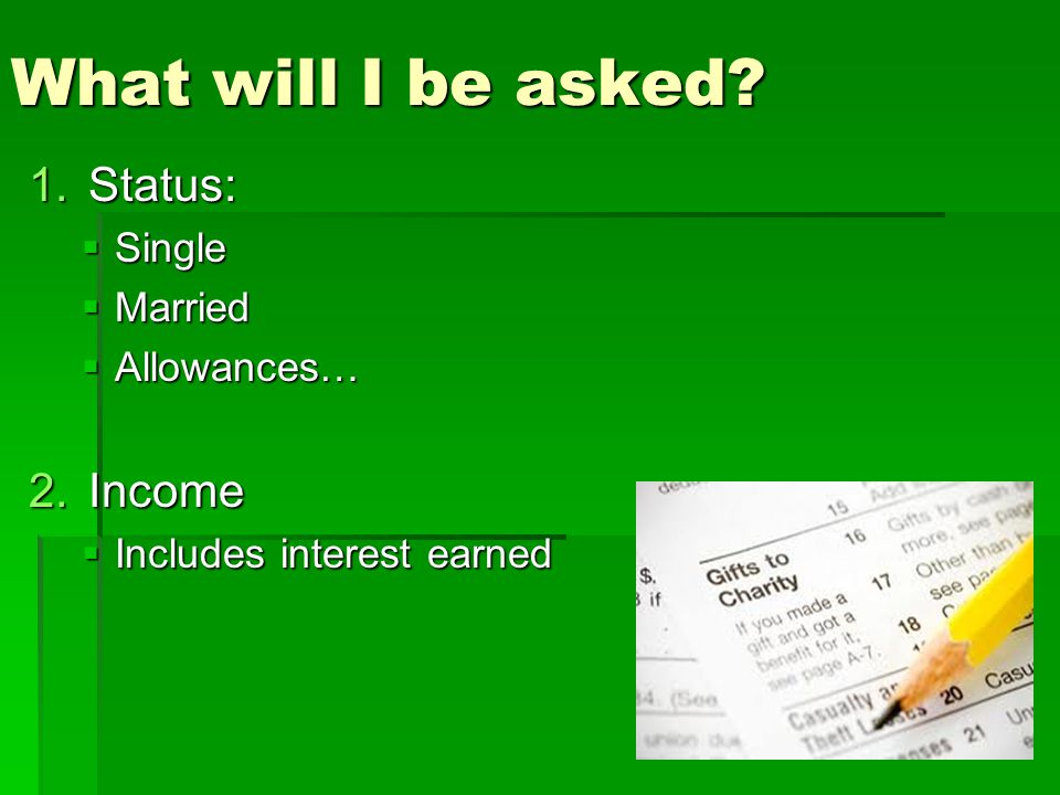 What will I be asked Status: Income Single Married Allowances…