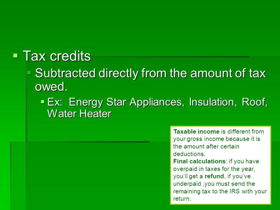 Tax credits Subtracted directly from the amount of tax owed.