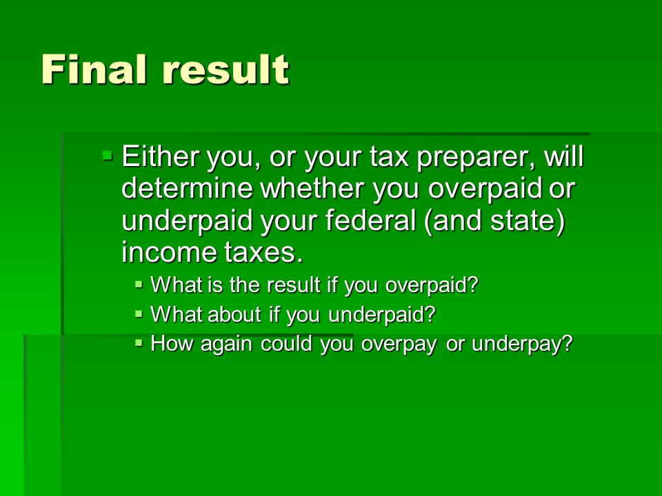 Final result Either you, or your tax preparer, will determine whether you overpaid or underpaid your federal (and state) income taxes.