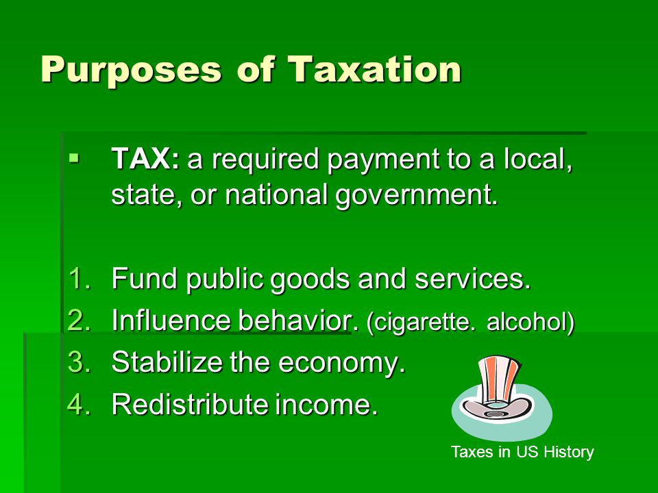 Purposes of Taxation TAX: a required payment to a local, state, or national government. Fund public goods and services.