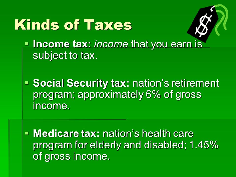 Kinds of Taxes Income tax: income that you earn is subject to tax.