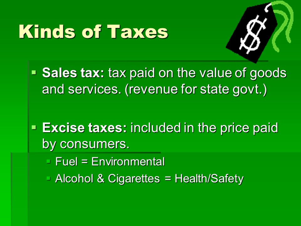 Kinds of Taxes Sales tax: tax paid on the value of goods and services. (revenue for state govt.)