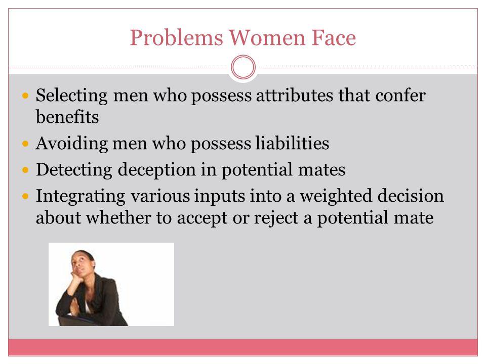 Problems Women Face Selecting men who possess attributes that confer benefits. Avoiding men who possess liabilities.