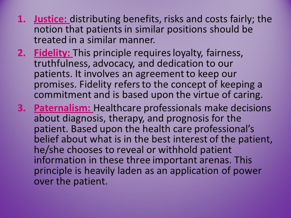 Justice: distributing benefits, risks and costs fairly; the notion that patients in similar positions should be treated in a similar manner.