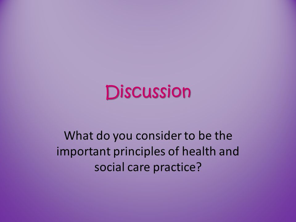 Discussion What do you consider to be the important principles of health and social care practice