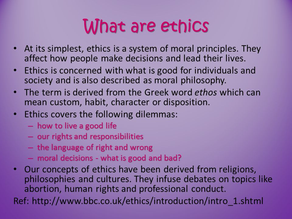 What are ethics At its simplest, ethics is a system of moral principles. They affect how people make decisions and lead their lives.