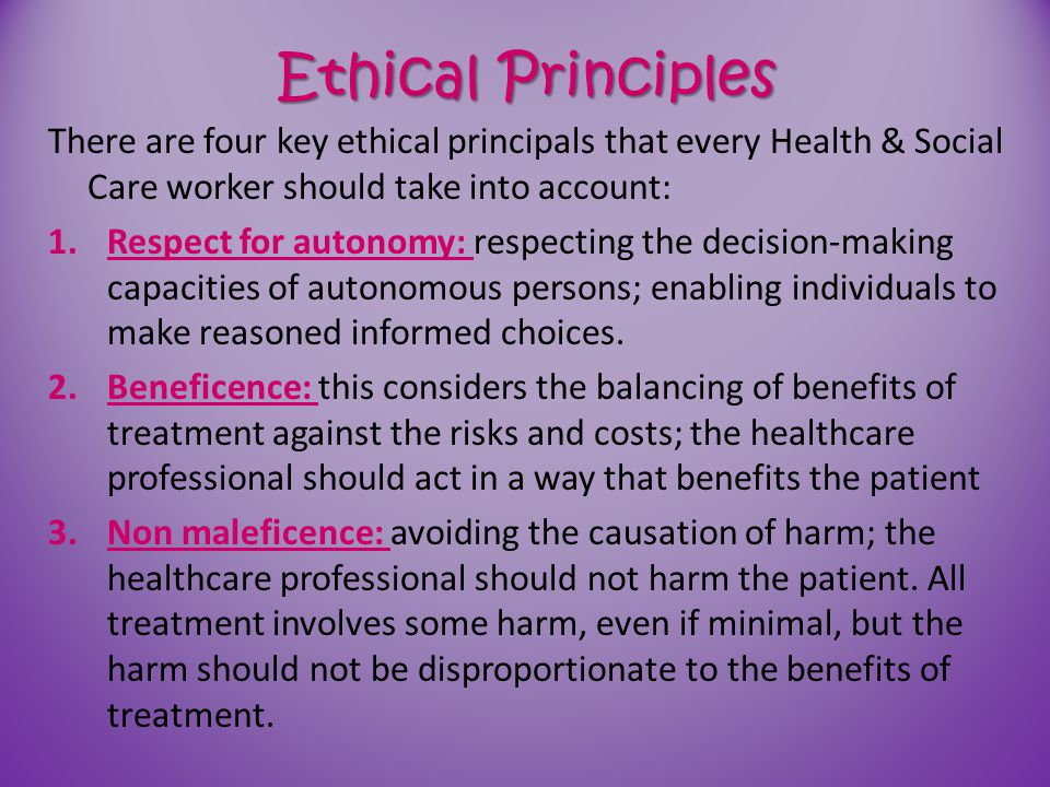Ethical Principles There are four key ethical principals that every Health & Social Care worker should take into account:
