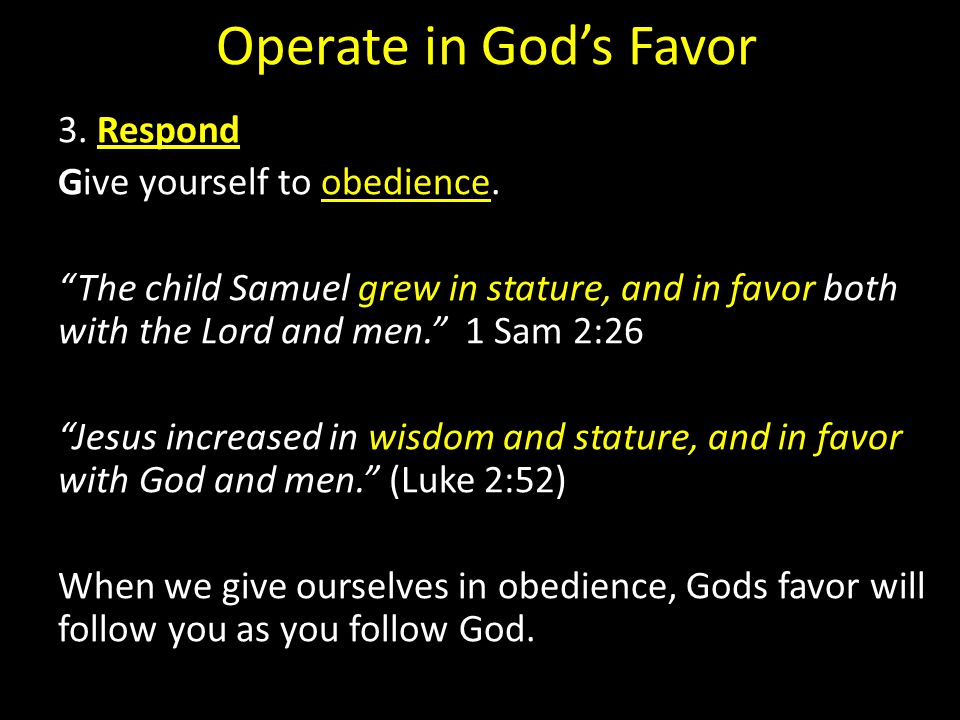 Operate in God's Favor 3. Respond Give yourself to obedience.