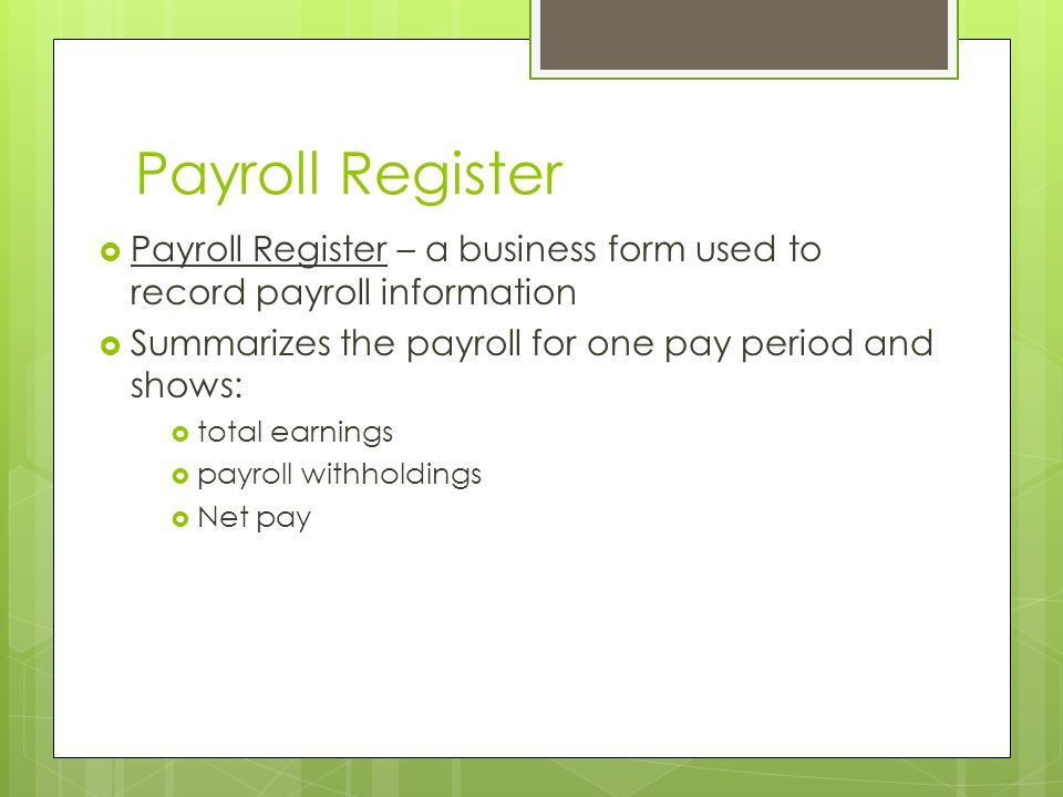 Payroll Register Payroll Register – a business form used to record payroll information. Summarizes the payroll for one pay period and shows: