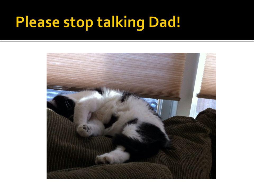Please stop talking Dad!