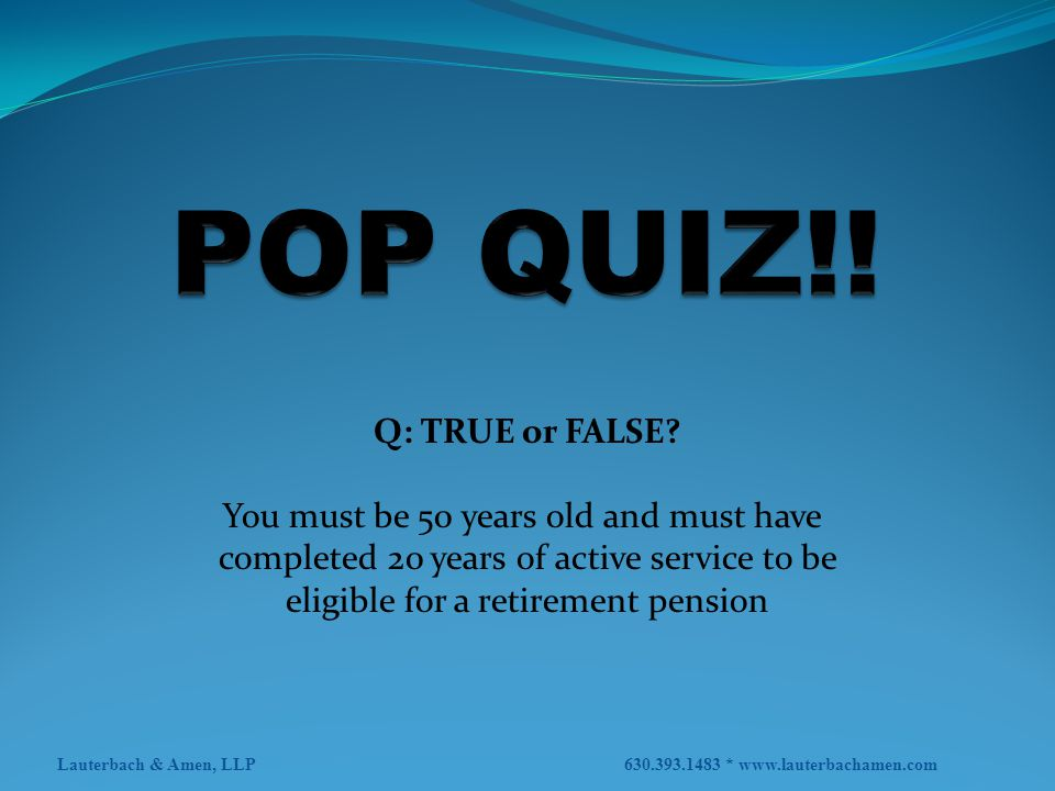 POP QUIZ!! Q: TRUE or FALSE You must be 50 years old and must have
