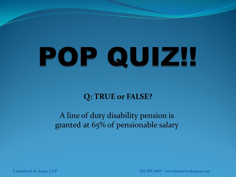 POP QUIZ!! Q: TRUE or FALSE A line of duty disability pension is