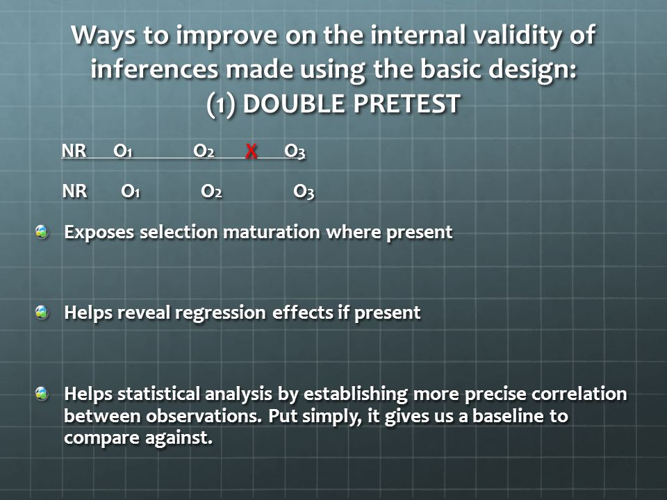 Ways to improve on the internal validity of inferences made using the basic design: (1) DOUBLE PRETEST