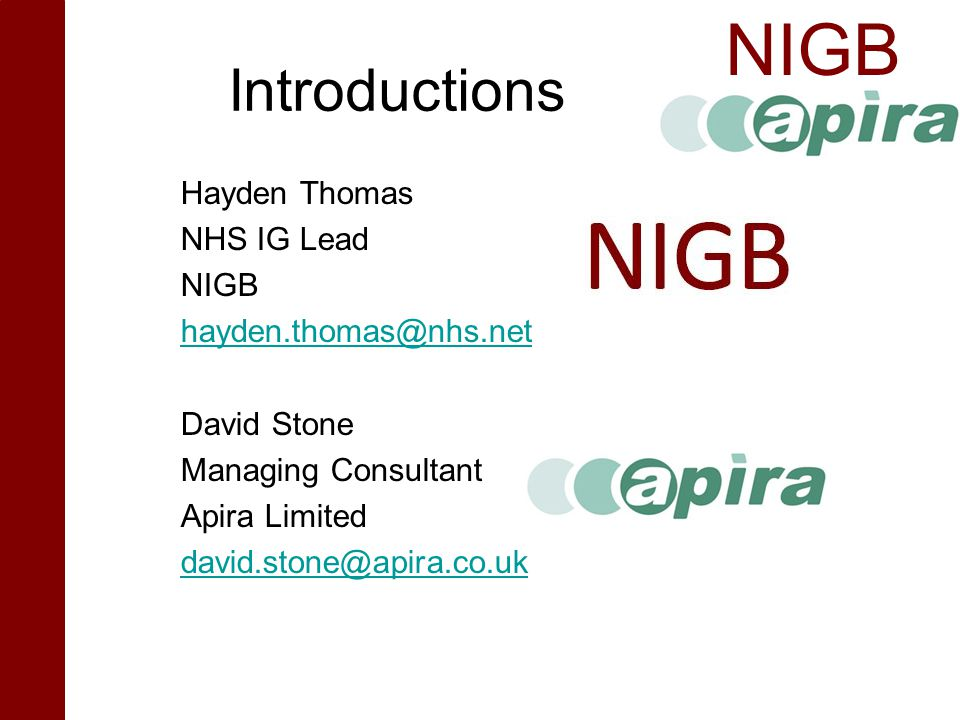 Introductions Hayden Thomas NHS IG Lead NIGB hayden.thomas@nhs.net David Stone Managing Consultant Apira Limited david.stone@apira.co.uk